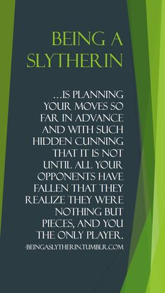 Being a Slytherin… is planning your moves so far in advance and with such hidden cunning that it is not until all your opponents have fallen that they realize they were nothing but pieces, and you the only player.