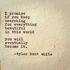 I promise if you keep searching for everything beautiful in this world, you will eventually become it. - Tyler Kent White
