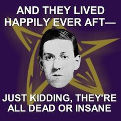 and they lived happily ever after- just kidding, they're all dead or insane. Lovecraft