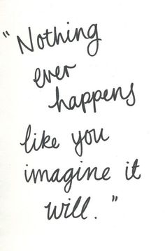 """""""Nothing ever happens like you imagine it will."""""""