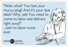 'Wait, what? You lost your mucus plug? And it's your due date? Why, yes! You need to come to labor and delivery right away!' ...said no labor nurse ever.