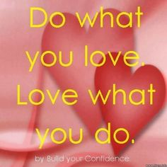 Do what you love, Love what you do quote by Build Your Confidence at www.facebook.com/pages/Build-Your-Confidence/397635466936127