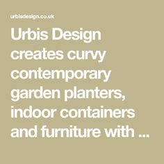 Urbis Design creates curvy contemporary garden planters, indoor containers and furniture with pure forms in an inspired range of colours and finishes Contemporary Garden, Garden Planters, Curvy, Container, Indoor, Range, Colours, Pure Products, Inspired