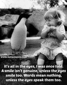 It's all in the eyes, I was once told. A smile isn't genuine , unless the eyes smile too. Words mean nothing, unless the eyes speak them too.