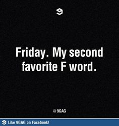 Friday. My second favorite F word.