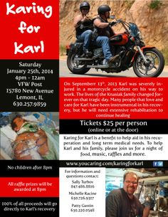 Flyer for a benefit for my brother and his wife. Karl had a woman start left turn in front of him. He had no time to react. This occurred in Sept. and is still in a rehab hospital. He has a long road ahead of him. The benefit is for medical/living expenses. I encourage you to check out the FB page ( www.facebook.com/pages/Karing-for-Karl/241887459311623 ) or website ( www.youcaring.com/karing-for-karl ) and think about contributing to this cause. Thank you in for any support.