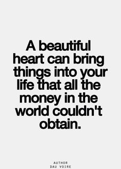 a beautiful heart can bring things into your life that all the money in the world couldn't obtain.   word   true   True friends