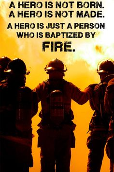 A hero is not born. A hero is not made. A hero is just a person baptized by fire.