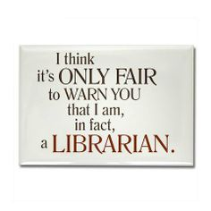 I think it's only fair to warn you that I am, in fact, a Librarian.