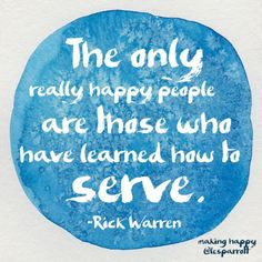 """""""The only really happy people are those who have learned how to serve"""" -Rick Warren"""
