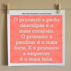 """""""O primeiro a pedir desculpas é o mais corajoso. O primeiro a perdoar é o mais forte. E o primeiro a esquecer é o mais feliz"""""""