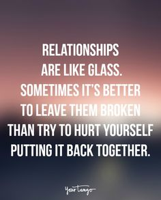 """Relationships are like glass. Sometimes it's better to leave them broken than try to hurt yourself putting it back together."""