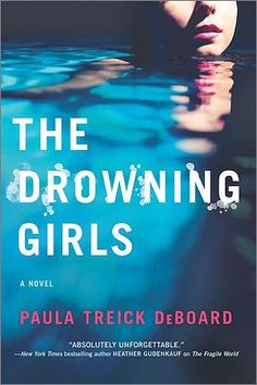 THE DROWNING GIRLS By Paula Treick DeBoard- ** 4/26/2016 ---Critically acclaimed author of The Mourning Hours and The Fragile World, Paula Treick DeBoard returns with a tale of dark secrets, shocking lies and a dangerous obsession that will change one neighborhood forever  Liz McGinnis never imagined herself living in a luxurious gated community like The Palms.
