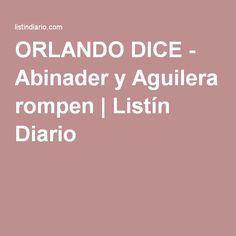 ORLANDO DICE - Abinader y Aguilera rompen | Listín Diario