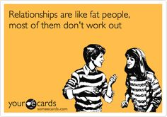 """Relationships are like fat people, most of them don't work out."""