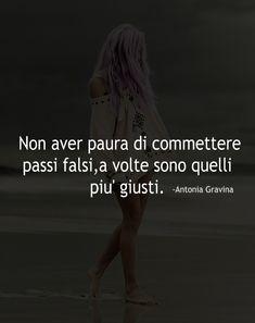 Non aver paura di commettere passi falsi,a volte sono quelli piu' giusti. -Antonia Gravina