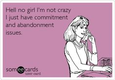 Hell no girl I'm not crazy I just have commitment and abandonment issues.