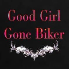 """Actually becoming a biker probably made me a """"good girl""""   Or it could be I am just more cautious in my old age!!"""