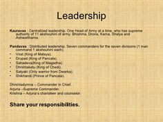 Leadership <ul><li>Kauravas  : Centralized leadership. One Head of Army at a time, who has supreme authority of 11 akshouh...