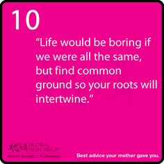 """""""Life would be boring if we were all the same, but find common ground so your roots will intertwine."""""""