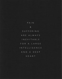 I wonder how large that intelligence has to be or how deep that heart has to go... probably in proportion to the amount of suffering...  That's sad when you think about it... To be so intelligent and so heart-full, one must suffer deeply for it.