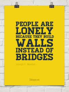 """""""People are lonely because they build walls instead of bridges."""" - Joseph F. Newton Men"""