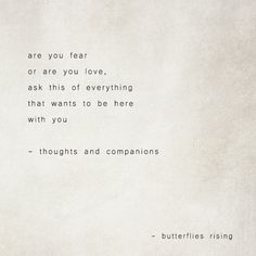 are you fear or are you love, ask this of everything that wants to be here with you – thoughts and companions – butterflies rising Quotes About Love And Relationships, Relationship Quotes, Meaningful Quotes, Inspirational Quotes, Poem Quotes, Poems, Philosophy Quotes, Literary Quotes, Look At You