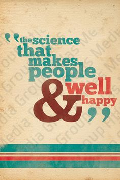 """<3 """"the science that makes people well and happy"""""""