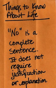 "Things to Know About Life: ""No"" is a complete sentence. It does not require justification or explanation."