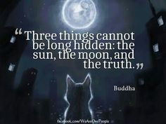Three things cannon be long hidden; the sun, the moon and the truth - Buddha