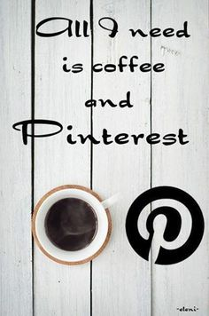 All I need is coffee and Pinterest!..and good friends to share with :)