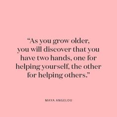 """Maya Angelou, Self Love Quote, """"As you grow older you will discover you have two hands, one for helping yourself, the other for helping others. Great Quotes, Quotes To Live By, Awesome Quotes, Wisdom Quotes, Helping Others Quotes, Inspire Others Quotes, Helping Hands Quotes, Hand Quotes, Maya Angelou Quotes"""