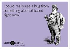Funny Confession Ecard: I could really use a hug from something alcohol-based right now.