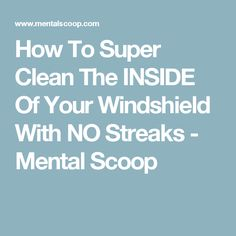 How To Super Clean The INSIDE Of Your Windshield With NO Streaks - Mental Scoop