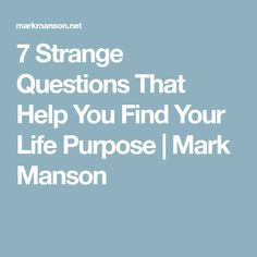 7 Strange Questions That Help You Find Your Life Purpose   Mark Manson