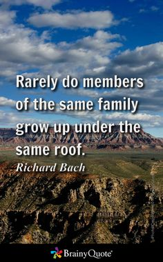 Rarely do members of the same family grow up under the same roof. - Richard Bach