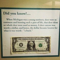 """There has been some debate to the authentic nature of this claim where buck became interchangeable with one dollar. Essentially, from everything I've read what I have been able to determine is that 1 buckskin was a high value barter item. So from our pioneer days and trading with the Natives, the word """"buck"""" came to mean the same as our own currency, or 1 buckskin = 1 dollar. A dollar has been called a """"buck"""" as early as the 1820's.  Yeah, I might be from Ohio and I just might be an avid OSU…"""
