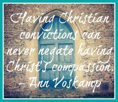 Having Christian conviction can never negate having Christ's compassion @AnnVoskamp