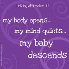 Birth Affirmation - my body opens, my mind quiets, my baby descends.