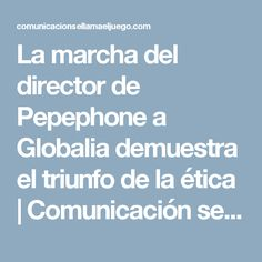 La marcha del director de Pepephone a Globalia demuestra el triunfo de la ética | Comunicación se llama el juego