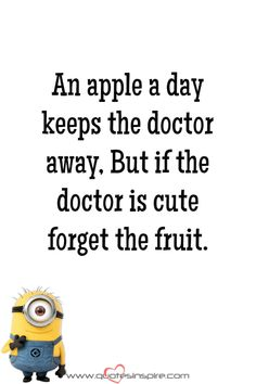 An apple a day keeps the doctor away, But if the doctor is cute forget the fruit.
