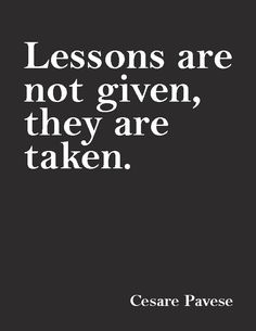 """Lessons are not given, they are taken.""— Cesare Pavese"