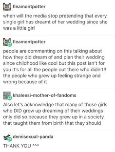 i, a boy, grew up dreaming about mine. a friend of mine, however, never did because when she told her mom about how she was excited for both her and her wife to see each other in pretty dresses her mother shot her down telling her that it was wrong and illegal and she's been scared ever since.