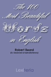Here are the 100 most beautiful words in English. How do we know we have the most beautiful? They were chosen by Robert Beard, who has been making dictionaries, creating word lists, and writing poetry for 40 years. For five years he wrote the Word of the Day at yourDictionary.com. Dr. Beard's book is a collection of the loveliest words in the English language, carefully researched and written up in small one-page essays designed to help increase the beauty of our conversations.
