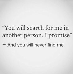 You will search for me in another person.  I promise.  - And you will NEVER find me.