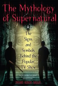 The Mythology of Supernatural: The Signs and Symbols Behind the Popular TV Show by Nathan Robert Brown