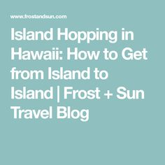 Island Hopping in Hawaii: How to Get from Island to Island | Frost + Sun Travel Blog