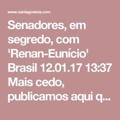 Senadores, em segredo, com 'Renan-Eunício'  Brasil 12.01.17 13:37 Mais cedo, publicamos aqui que aliados de Eunício Oliveira calculam que a chapa 'Renan-Eunício' será eleita em fevereiro com algo em torno de 50 votos, com viés de alta. Para ser presidente do Senado, basta o apoio de maioria simples do plenário.  O Antagonista lembra que a votação é secreta.