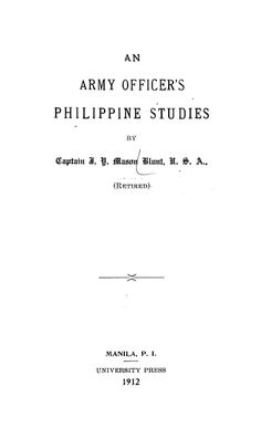 An army officer's Philippine studies / by Captain J. Y. Mason Blunt ; [edited by John R. Volz.] (1912) https://archive.org/details/cu31924075924641 https://ia600400.us.archive.org/11/items/cu31924075924641/cu31924075924641.pdf