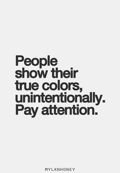 People show their true colors, unintentionally. Pay attention.